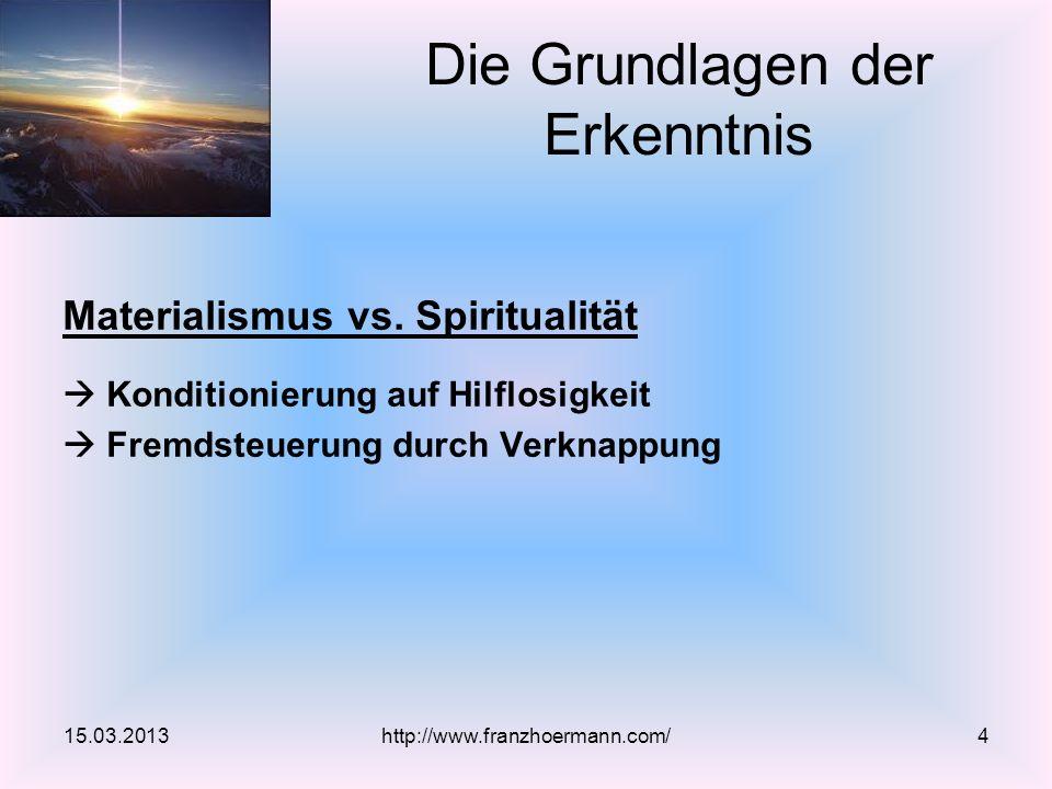 Materialismus vs. Spiritualität Konditionierung auf Hilflosigkeit Fremdsteuerung durch Verknappung 15.03.2013 Die Grundlagen der Erkenntnis http://www