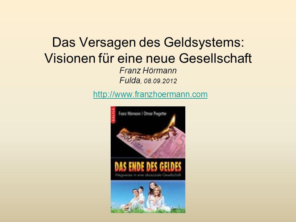 Das Versagen des Geldsystems: Visionen für eine neue Gesellschaft Franz Hörmann Fulda, 08.09.2012 http://www.franzhoermann.com