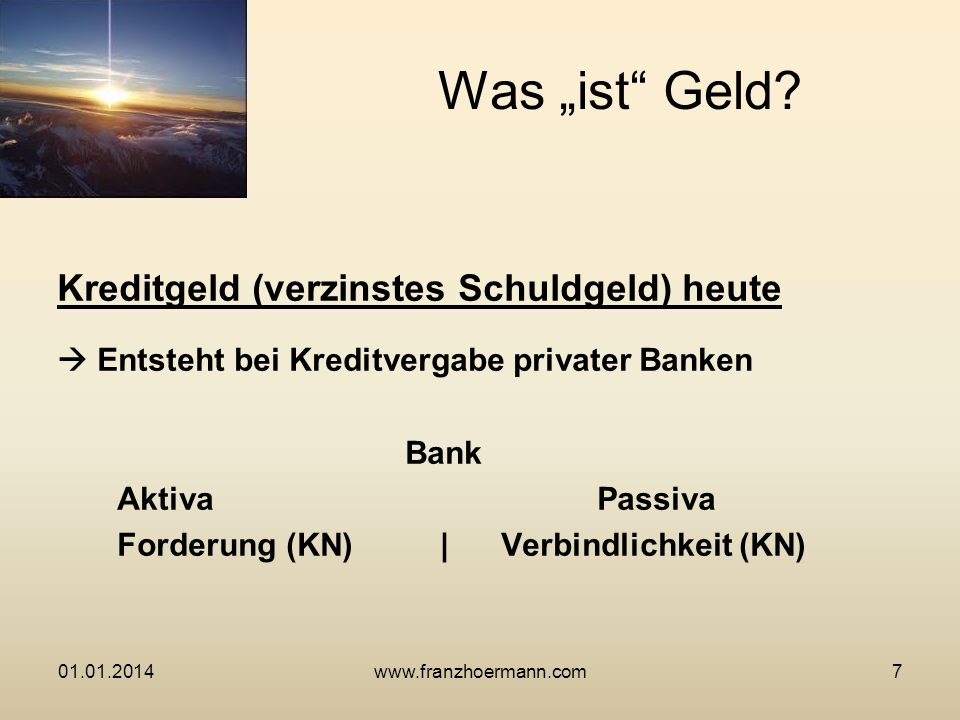 Kreditgeld (verzinstes Schuldgeld) heute Entsteht bei Kreditvergabe privater Banken Bank AktivaPassiva Forderung (KN) |Verbindlichkeit (KN) Was ist Ge