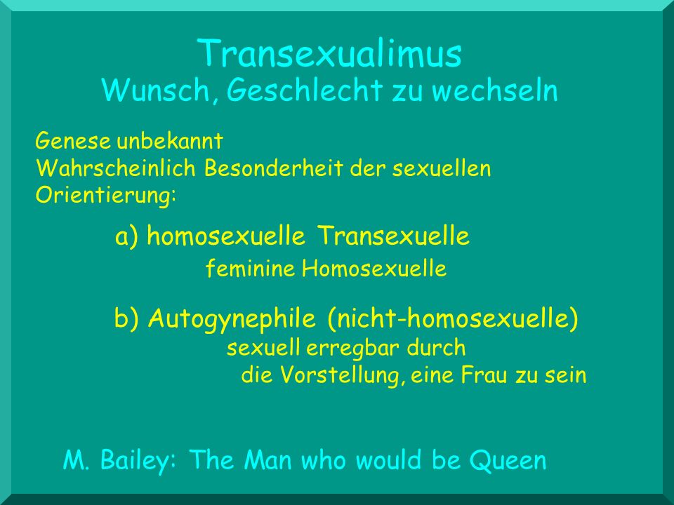 Transexualimus Wunsch, Geschlecht zu wechseln Genese unbekannt Wahrscheinlich Besonderheit der sexuellen Orientierung: M. Bailey: The Man who would be