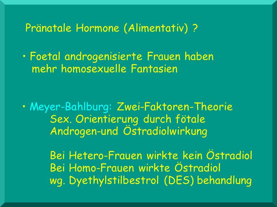 Pränatale Hormone (Alimentativ) ? Foetal androgenisierte Frauen haben mehr homosexuelle Fantasien Meyer-Bahlburg: Zwei-Faktoren-Theorie Sex. Orientier