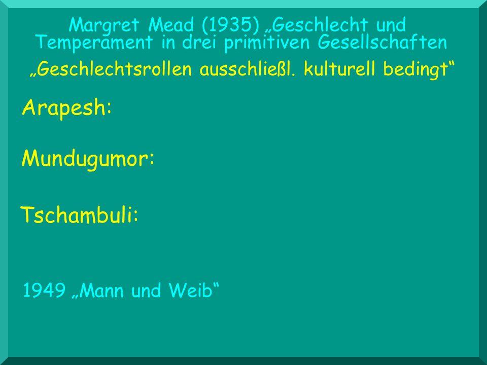 Margret Mead (1935) Geschlecht und Temperament in drei primitiven Gesellschaften Arapesh: Geschlechtsrollen ausschließl. kulturell bedingt 1949 Mann u