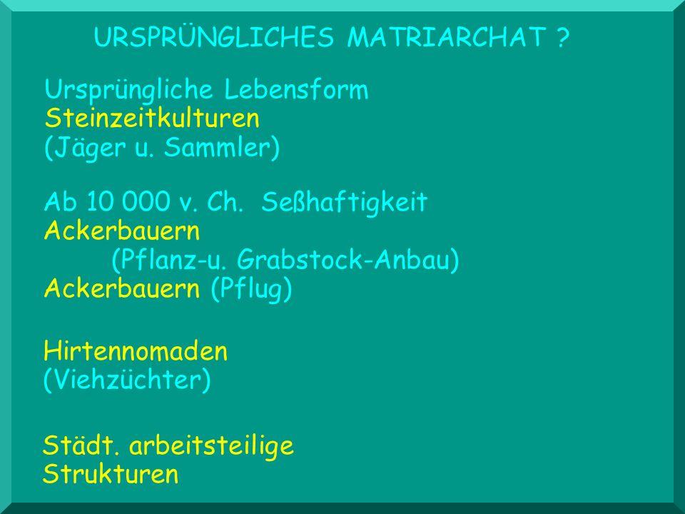 URSPRÜNGLICHES MATRIARCHAT ? Hirtennomaden (Viehzüchter) Ab 10 000 v. Ch. Seßhaftigkeit Ackerbauern (Pflanz-u. Grabstock-Anbau) Ackerbauern (Pflug) St