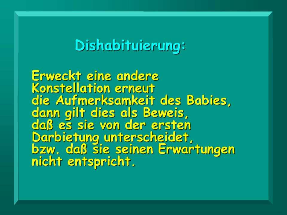 Erweckt eine andere Konstellation erneut die Aufmerksamkeit des Babies, dann gilt dies als Beweis, daß es sie von der ersten Darbietung unterscheidet,