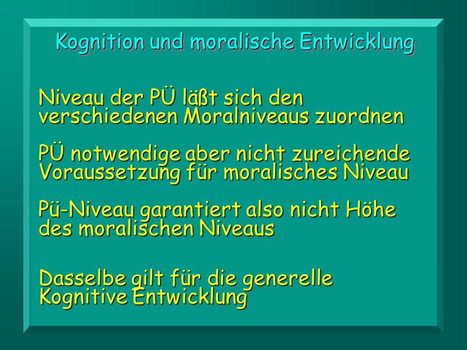 Kognition und moralische Entwicklung Niveau der PÜ läßt sich den verschiedenen Moralniveaus zuordnen PÜ notwendige aber nicht zureichende Voraussetzung für moralisches Niveau Pü-Niveau garantiert also nicht Höhe des moralischen Niveaus Dasselbe gilt für die generelle Kognitive Entwicklung