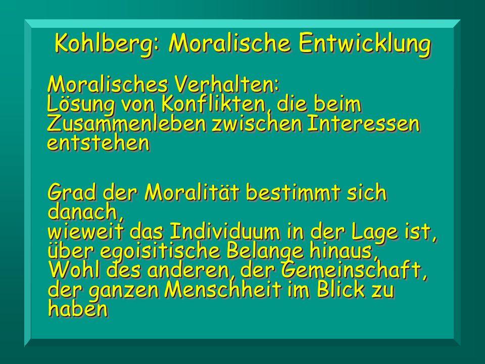 Kohlberg: Moralische Entwicklung Moralisches Verhalten: Lösung von Konflikten, die beim Zusammenleben zwischen Interessen entstehen Grad der Moralität bestimmt sich danach, wieweit das Individuum in der Lage ist, über egoisitische Belange hinaus, Wohl des anderen, der Gemeinschaft, der ganzen Menschheit im Blick zu haben
