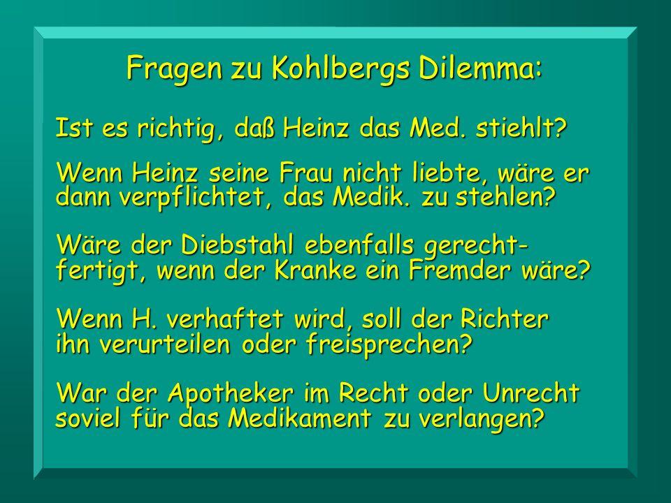Fragen zu Kohlbergs Dilemma: Wäre der Diebstahl ebenfalls gerecht- fertigt, wenn der Kranke ein Fremder wäre.