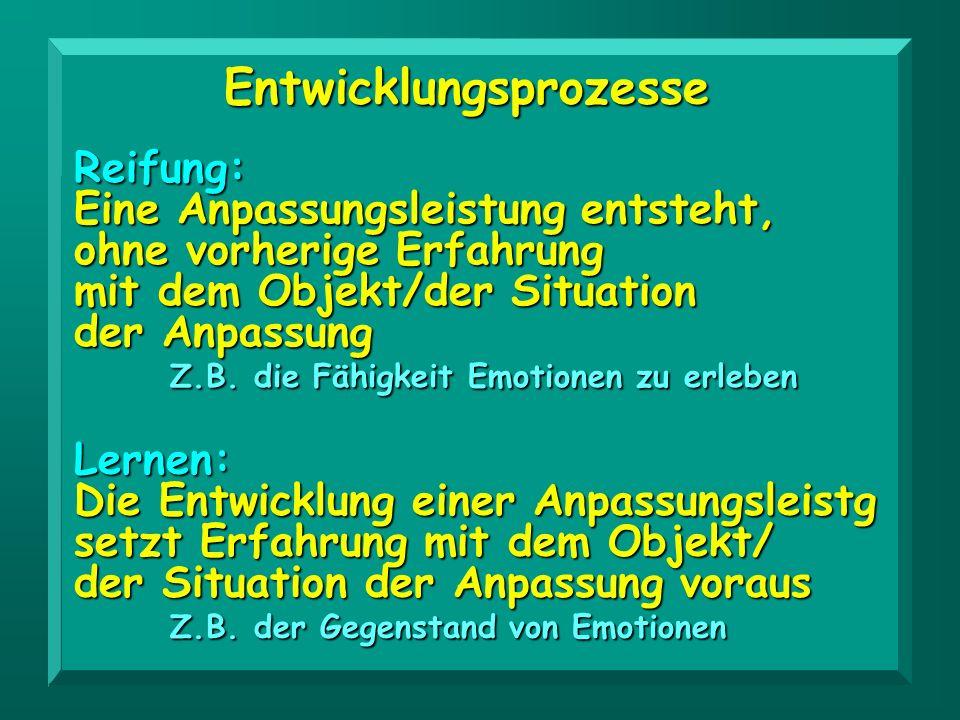 Reifung: Eine Anpassungsleistung entsteht, ohne vorherige Erfahrung mit dem Objekt/der Situation der Anpassung Z.B. die Fähigkeit Emotionen zu erleben