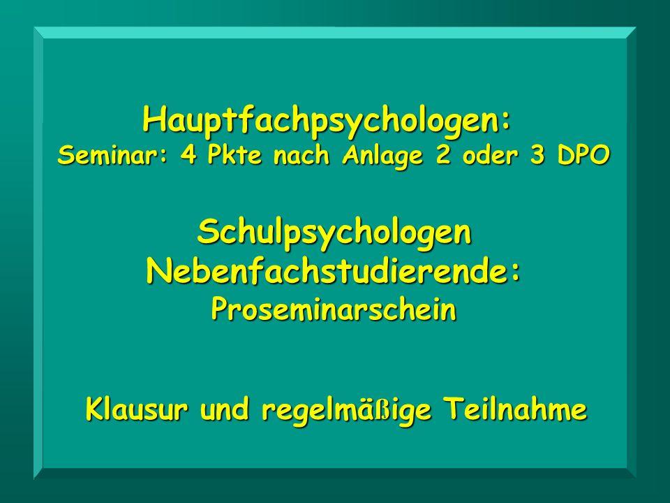 Hauptfachpsychologen: Seminar: 4 Pkte nach Anlage 2 oder 3 DPO Schulpsychologen Nebenfachstudierende: Proseminarschein Klausur und regelmä ß ige Teiln