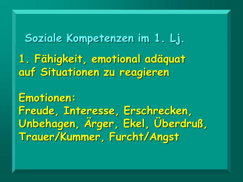Soziale Kompetenzen im 1. Lj. 1. Fähigkeit, emotional adäquat auf Situationen zu reagieren Emotionen: Freude, Interesse, Erschrecken, Unbehagen, Ärger