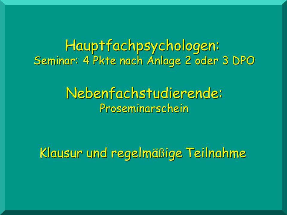 Hauptfachpsychologen: Seminar: 4 Pkte nach Anlage 2 oder 3 DPO Nebenfachstudierende:Proseminarschein Klausur und regelmä ß ige Teilnahme