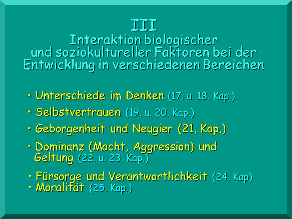 Geborgenheit und Neugier (21. Kap.) Geborgenheit und Neugier (21. Kap.) III Interaktion biologischer und soziokultureller Faktoren bei der Entwicklung