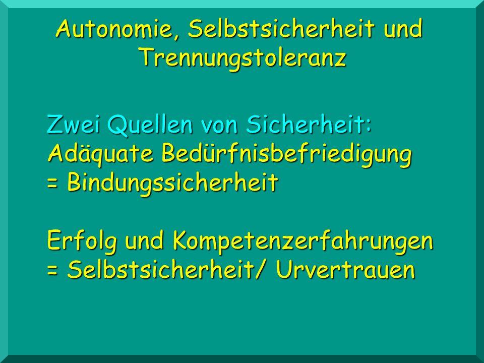 Autonomie, Selbstsicherheit und Trennungstoleranz Zwei Quellen von Sicherheit: Adäquate Bedürfnisbefriedigung = Bindungssicherheit Erfolg und Kompeten
