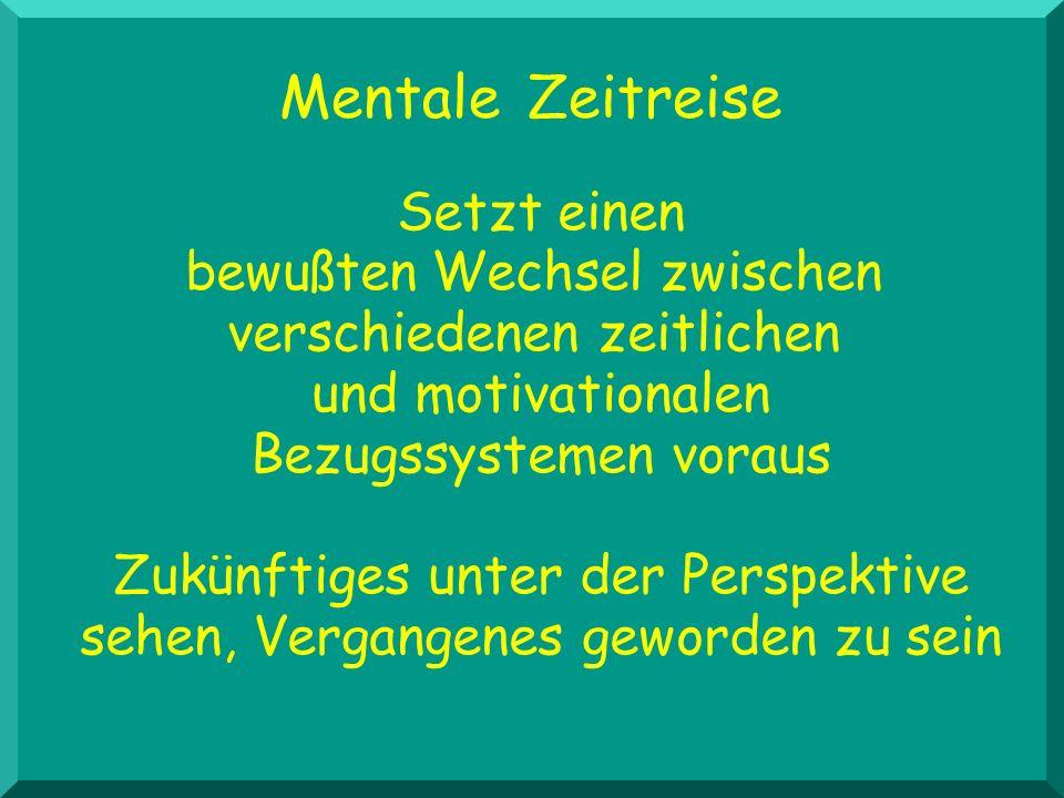 Mentale Zeitreise Setzt einen bewußten Wechsel zwischen verschiedenen zeitlichen und motivationalen Bezugssystemen voraus Zukünftiges unter der Perspe