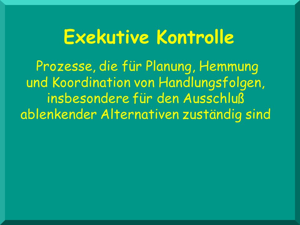 Exekutive Kontrolle Prozesse, die für Planung, Hemmung und Koordination von Handlungsfolgen, insbesondere für den Ausschluß ablenkender Alternativen z