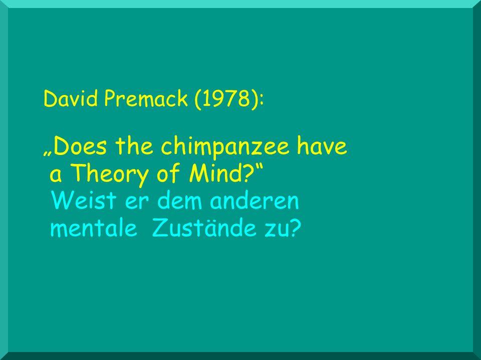 David Premack (1978): Does the chimpanzee have a Theory of Mind? Weist er dem anderen mentale Zustände zu?