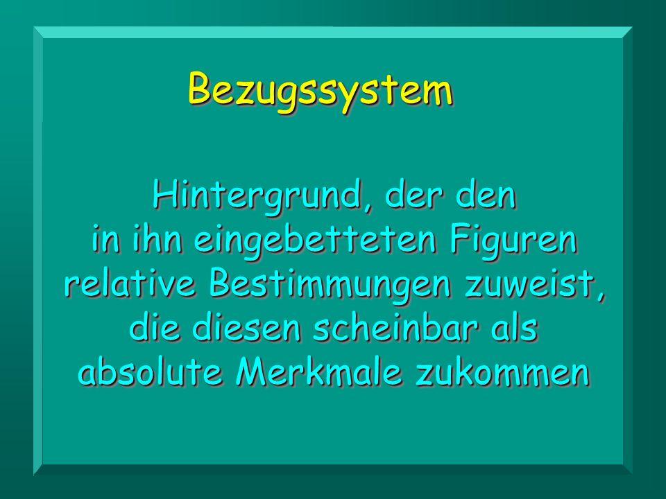 BezugssystemBezugssystem Hintergrund, der den in ihn eingebetteten Figuren relative Bestimmungen zuweist, die diesen scheinbar als absolute Merkmale z