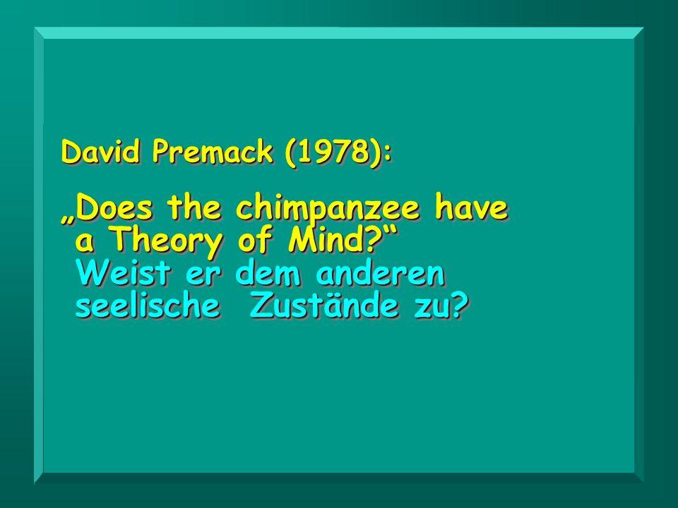 David Premack (1978): Does the chimpanzee have a Theory of Mind? Weist er dem anderen seelische Zustände zu? Weist er dem anderen seelische Zustände z