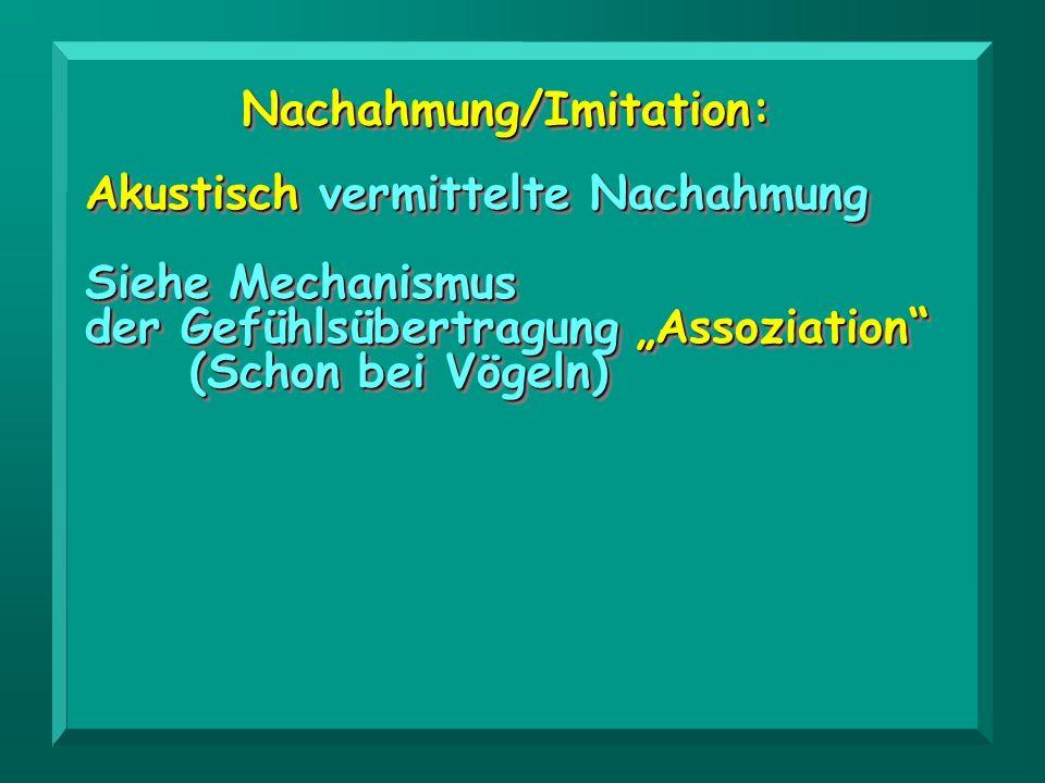 Nachahmung/Imitation:Nachahmung/Imitation: Akustisch vermittelte Nachahmung Siehe Mechanismus der Gefühlsübertragung Assoziation (Schon bei Vögeln) Ak
