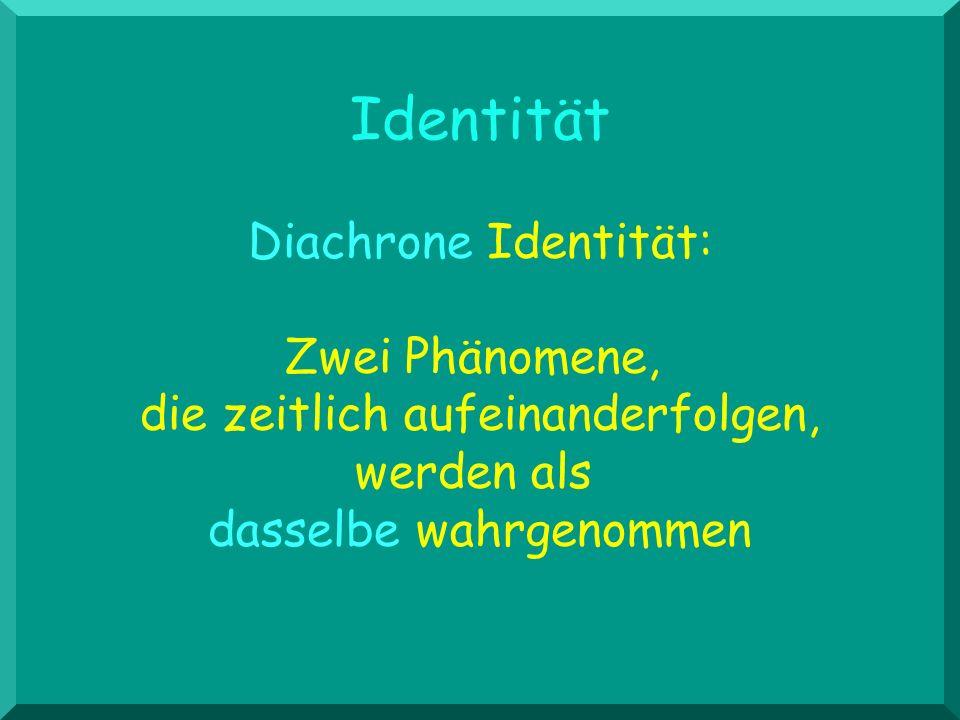 Identität Diachrone Identität: Zwei Phänomene, die zeitlich aufeinanderfolgen, werden als dasselbe wahrgenommen