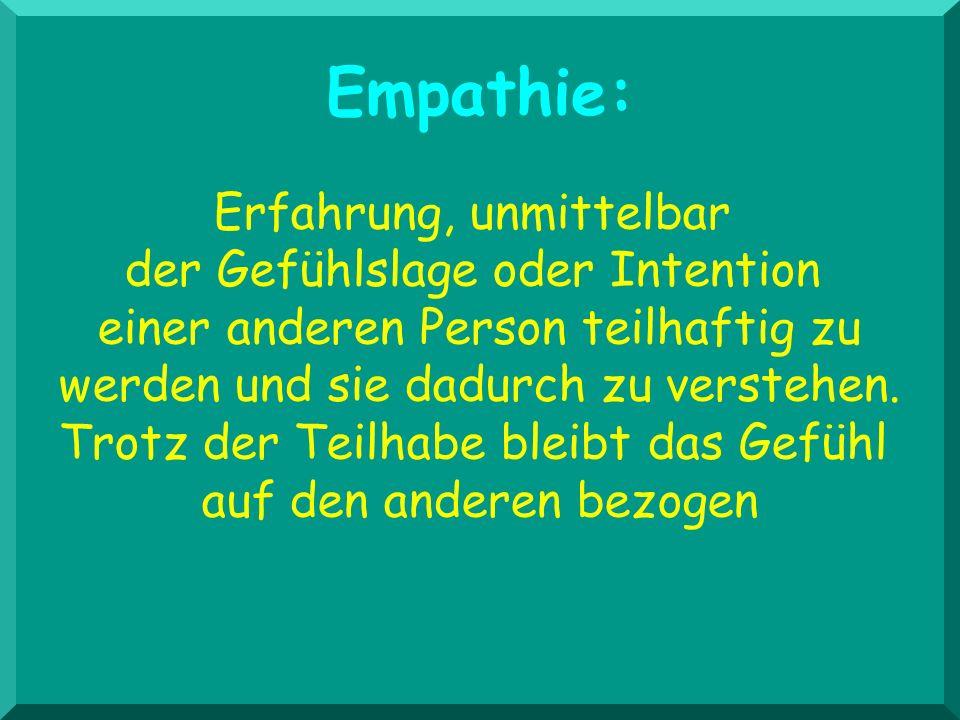 Empathie: Erfahrung, unmittelbar der Gefühlslage oder Intention einer anderen Person teilhaftig zu werden und sie dadurch zu verstehen. Trotz der Teil