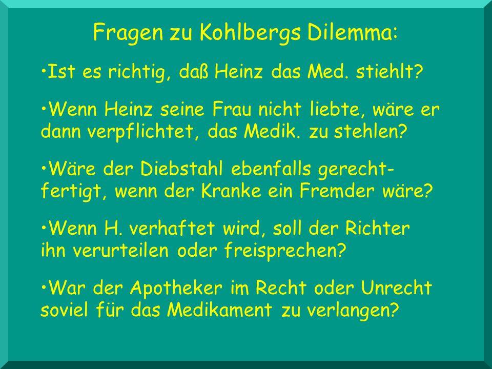 Fragen zu Kohlbergs Dilemma: Wäre der Diebstahl ebenfalls gerecht- fertigt, wenn der Kranke ein Fremder wäre? Ist es richtig, daß Heinz das Med. stieh
