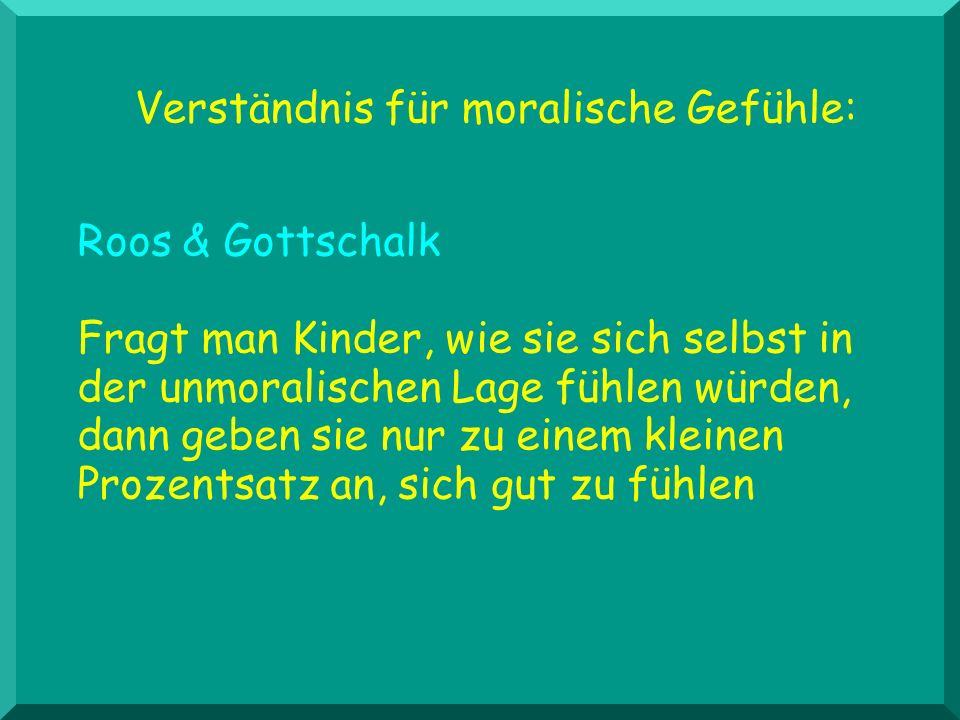 Verständnis für moralische Gefühle: Roos & Gottschalk Fragt man Kinder, wie sie sich selbst in der unmoralischen Lage fühlen würden, dann geben sie nu