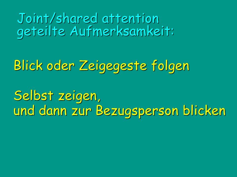 Joint/shared attention geteilte Aufmerksamkeit: Blick oder Zeigegeste folgen Blick oder Zeigegeste folgen Selbst zeigen, und dann zur Bezugsperson bli