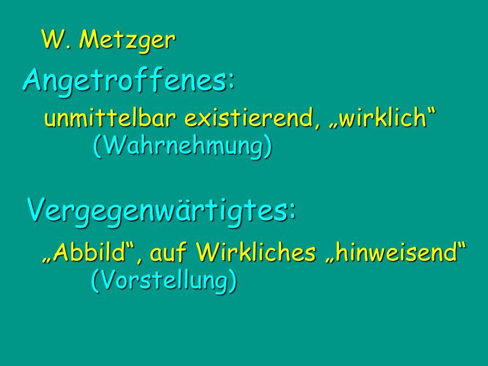 Angetroffenes: unmittelbar existierend, wirklich (Wahrnehmung) Vergegenwärtigtes: Abbild, auf Wirkliches hinweisend (Vorstellung) W. Metzger