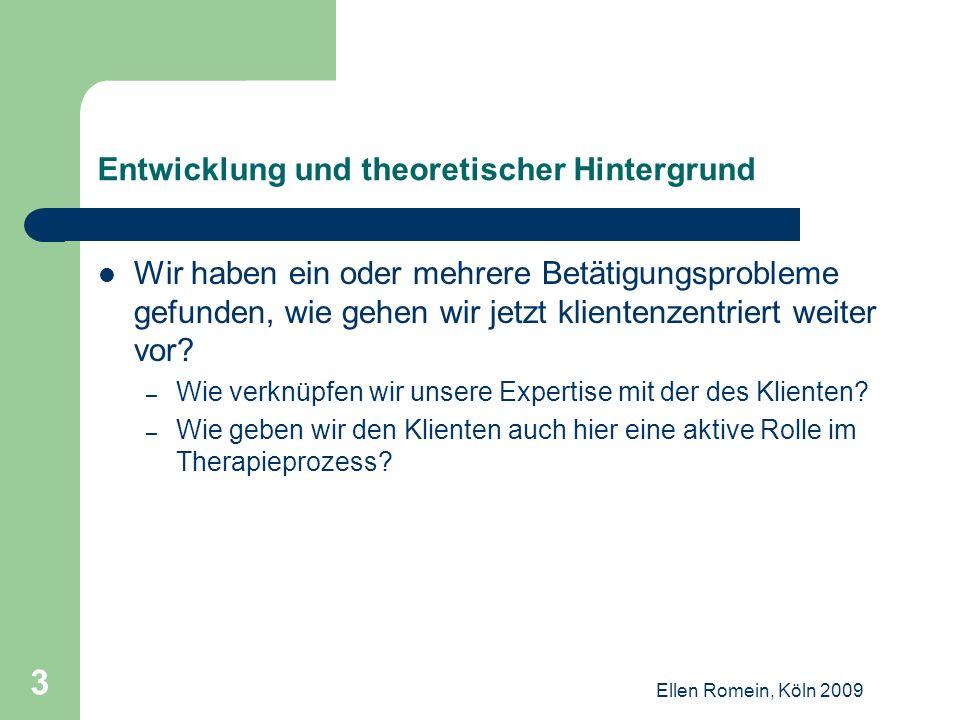 Ellen Romein, Köln 2009 34 Diskussion Betätigungen sind individuell, sind verknüpft mit Rollen, Identität, Werten und Normen, diese lassen sich nur verändern, wenn Klienten selbst dafür sehr motiviert sind.