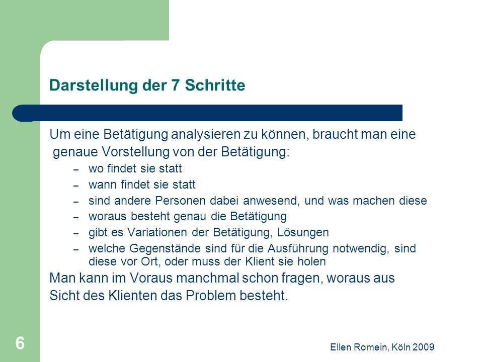 Ellen Romein, Köln 2009 7 Schritt 1: Genaue Beschreibung der Betätigung Als Erstes beschreibt der Klient, was genau zu der problematischen Betätigung gehört.