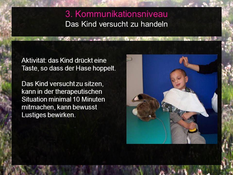 3. Kommunikationsniveau Das Kind versucht zu handeln Aktivität: das Kind drückt eine Taste, so dass der Hase hoppelt. Das Kind versucht zu sitzen, kan