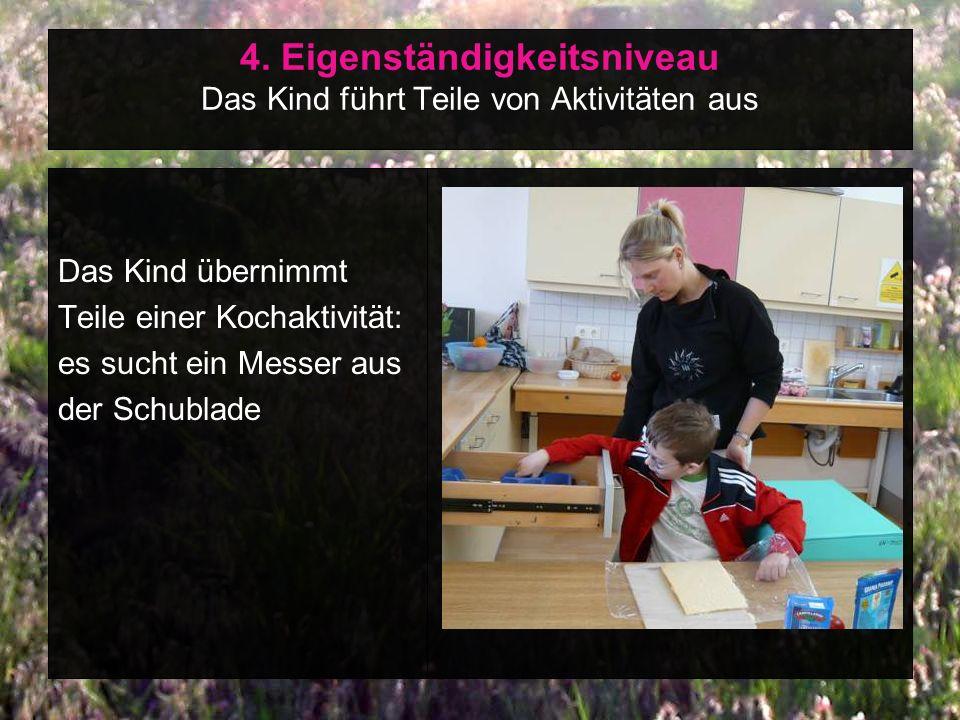 4. Eigenständigkeitsniveau Das Kind führt Teile von Aktivitäten aus Das Kind übernimmt Teile einer Kochaktivität: es sucht ein Messer aus der Schublad