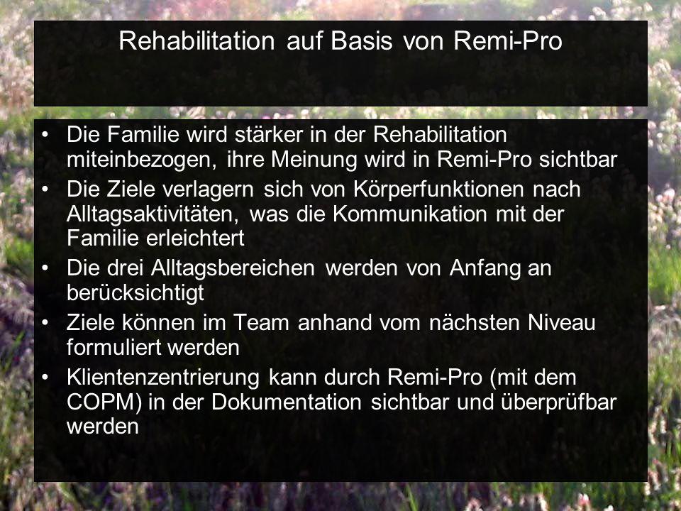 Rehabilitation auf Basis von Remi-Pro Die Familie wird stärker in der Rehabilitation miteinbezogen, ihre Meinung wird in Remi-Pro sichtbar Die Ziele verlagern sich von Körperfunktionen nach Alltagsaktivitäten, was die Kommunikation mit der Familie erleichtert Die drei Alltagsbereichen werden von Anfang an berücksichtigt Ziele können im Team anhand vom nächsten Niveau formuliert werden Klientenzentrierung kann durch Remi-Pro (mit dem COPM) in der Dokumentation sichtbar und überprüfbar werden