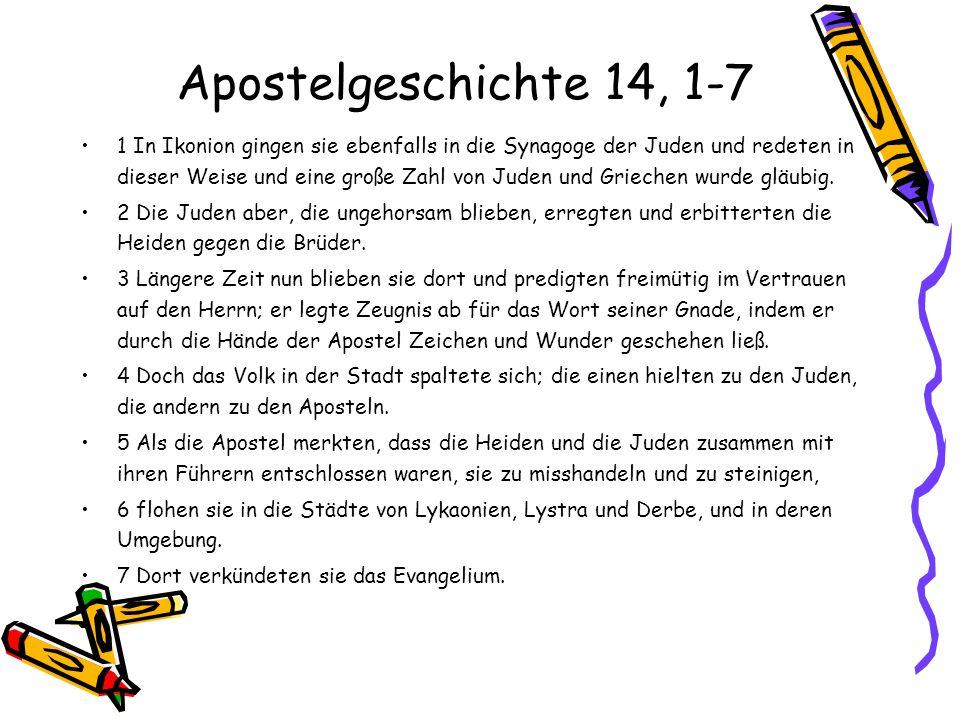 Apostelgeschichte 14, 1-7 1 In Ikonion gingen sie ebenfalls in die Synagoge der Juden und redeten in dieser Weise und eine große Zahl von Juden und Gr