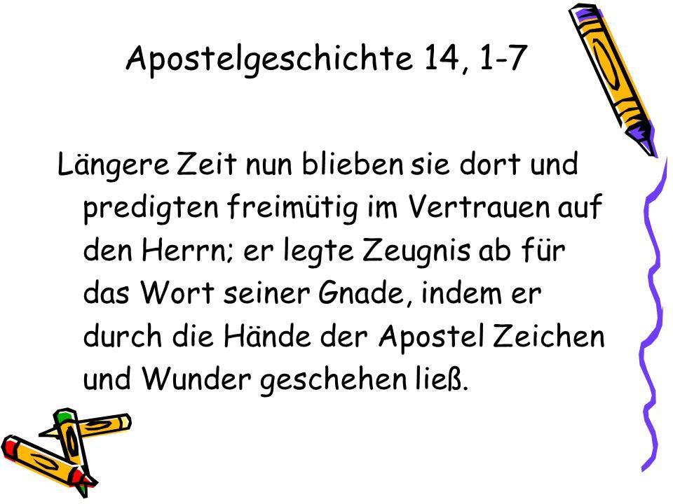 Apostelgeschichte 14, 1-7 Längere Zeit nun blieben sie dort und predigten freimütig im Vertrauen auf den Herrn; er legte Zeugnis ab für das Wort seine
