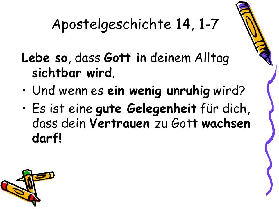 Apostelgeschichte 14, 1-7 Lebe so, dass Gott in deinem Alltag sichtbar wird. Und wenn es ein wenig unruhig wird? Es ist eine gute Gelegenheit für dich