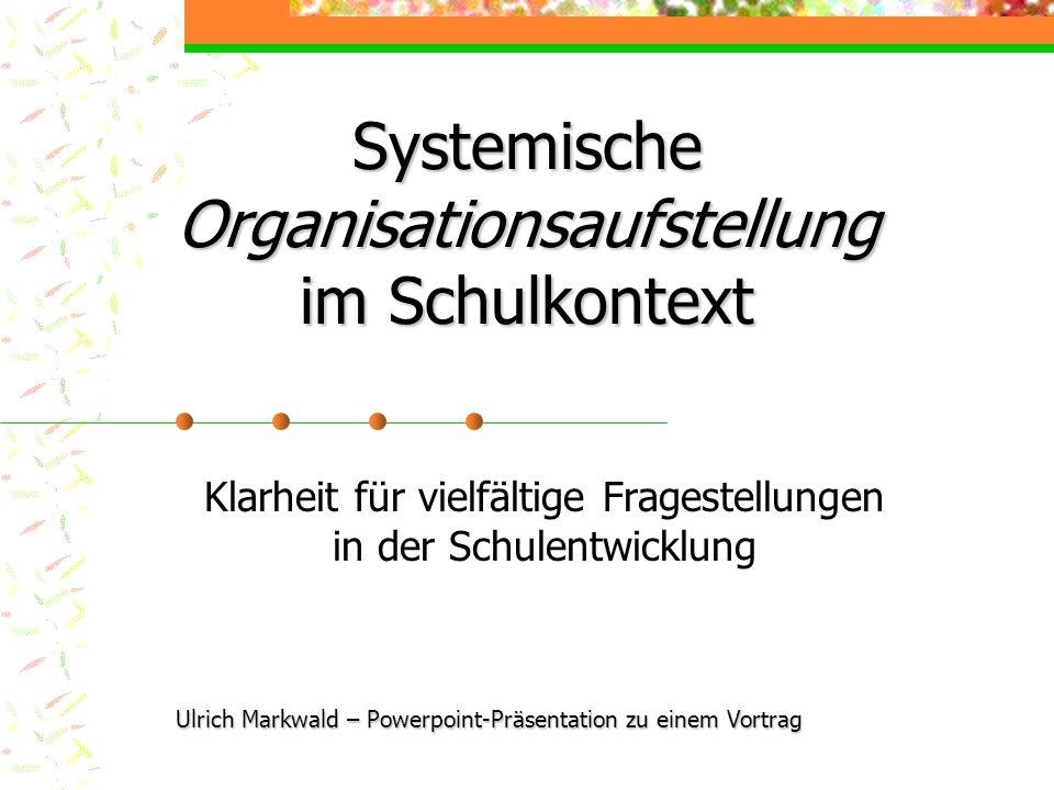 Systemische Organisationsaufstellung im Schulkontext Klarheit für vielfältige Fragestellungen in der Schulentwicklung Ulrich Markwald – Powerpoint-Prä