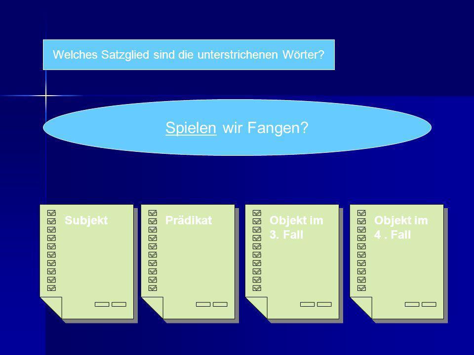 Welches Satzglied sind die unterstrichenen Wörter? Spielen wir Fangen? Subjekt Objekt im 4. Fall Objekt im 4. Fall Objekt im 3. Fall Objekt im 3. Fall