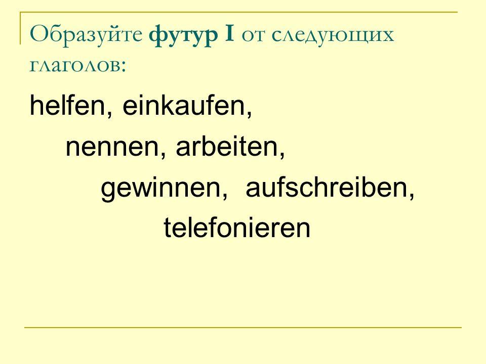 Образуйте футур I от следующих глаголов: helfen, einkaufen, nennen, arbeiten, gewinnen, aufschreiben, telefonieren