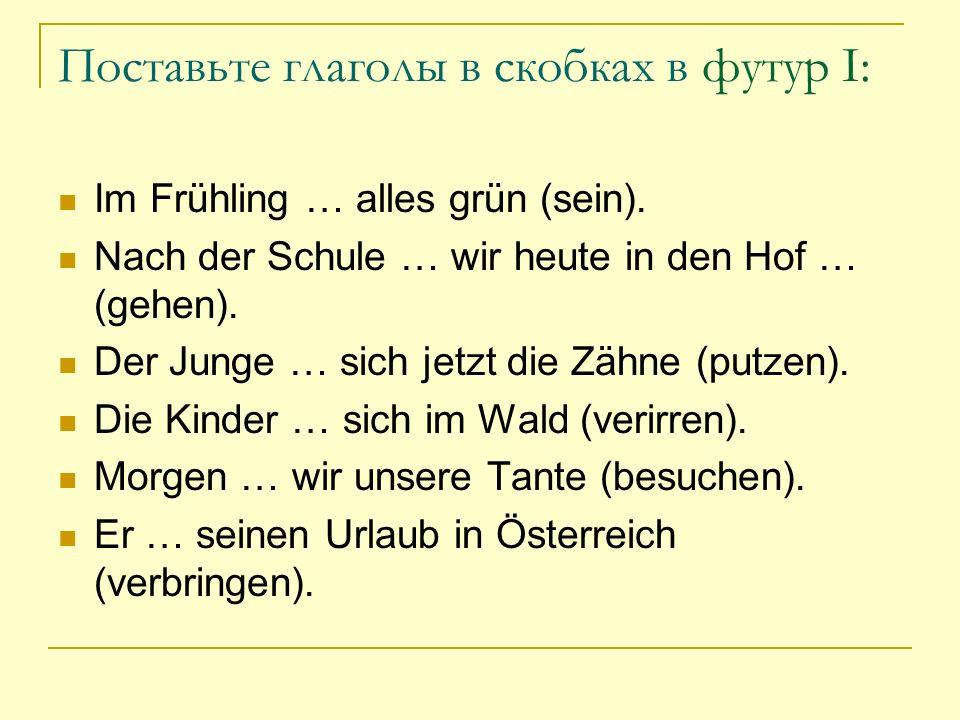 Поставьте глаголы в скобках в футур I: Im Frühling … alles grün (sein). Nach der Schule … wir heute in den Hof … (gehen). Der Junge … sich jetzt die Z