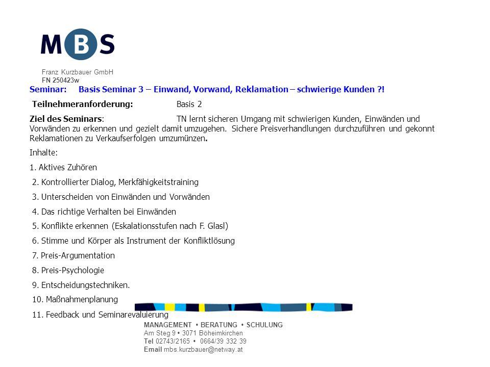 Franz Kurzbauer GmbH FN 250423w MANAGEMENT BERATUNG SCHULUNG Am Steg 9 3071 Böheimkirchen Tel 02743/2165 0664/39 332 39 Email mbs.kurzbauer@netway.at Seminar:Basis Seminar 3 – Einwand, Vorwand, Reklamation – schwierige Kunden .