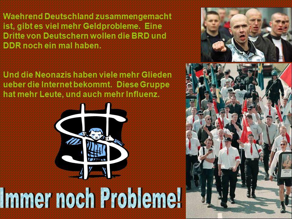 Waehrend Deutschland zusammengemacht ist, gibt es viel mehr Geldprobleme. Eine Dritte von Deutschern wollen die BRD und DDR noch ein mal haben. Und di