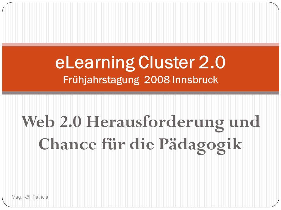 Web 2.0 Herausforderung und Chance für die Pädagogik eLearning Cluster 2.0 Frühjahrstagung 2008 Innsbruck Mag. Köll Patricia