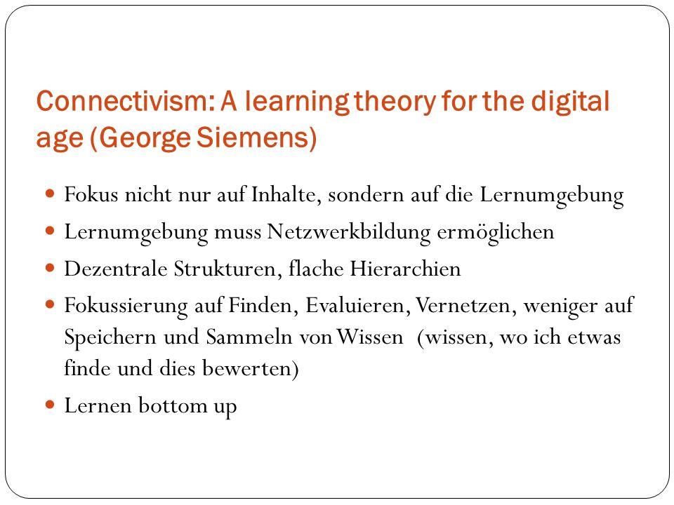 Connectivism: A learning theory for the digital age (George Siemens) Fokus nicht nur auf Inhalte, sondern auf die Lernumgebung Lernumgebung muss Netzw