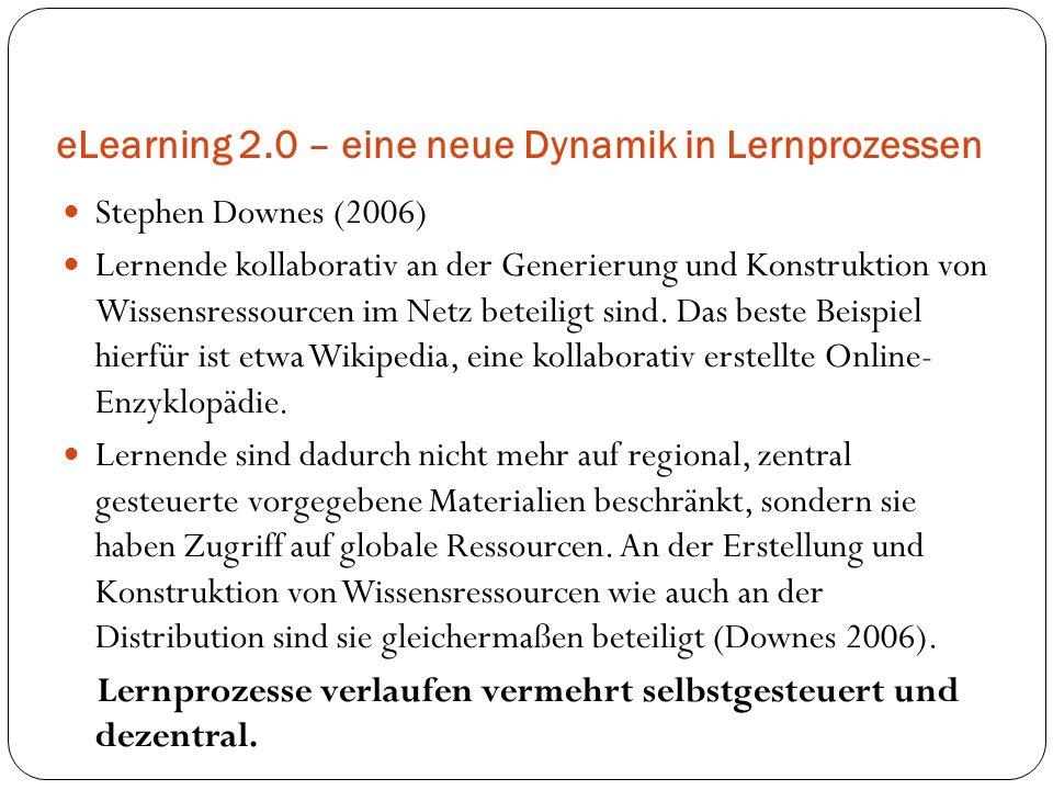 eLearning 2.0 – eine neue Dynamik in Lernprozessen Stephen Downes (2006) Lernende kollaborativ an der Generierung und Konstruktion von Wissensressourc