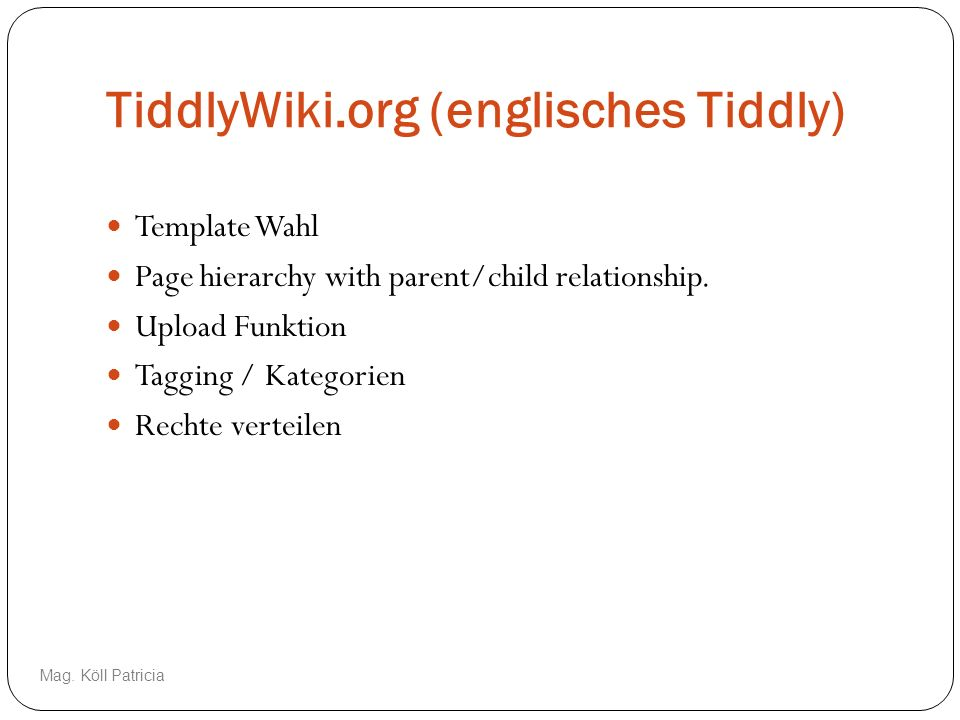 TiddlyWiki.org (englisches Tiddly) Template Wahl Page hierarchy with parent/child relationship. Upload Funktion Tagging / Kategorien Rechte verteilen
