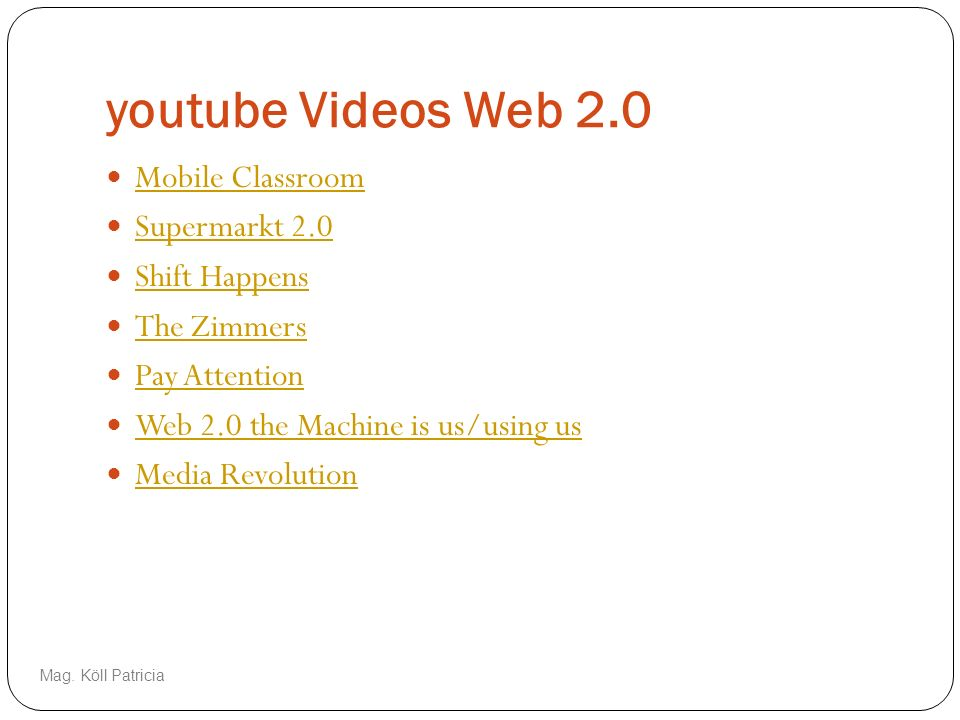 youtube Videos Web 2.0 Mobile Classroom Supermarkt 2.0 Shift Happens The Zimmers Pay Attention Web 2.0 the Machine is us/using us Media Revolution Mag.