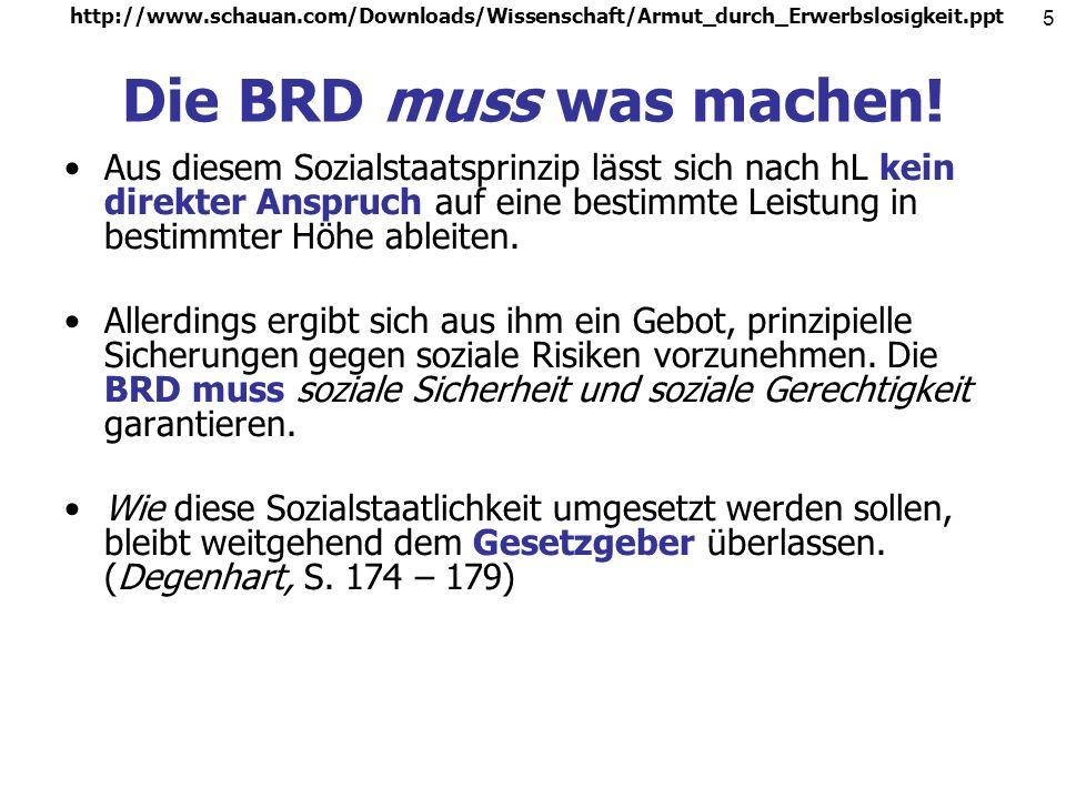 http://www.schauan.com/Downloads/Wissenschaft/Armut_durch_Erwerbslosigkeit.ppt 4 Die BRD ist ein sozialer Rechtsstaat! Art. 20 I GG: Die Bundesrepubli