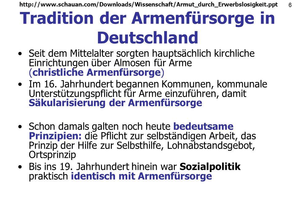 http://www.schauan.com/Downloads/Wissenschaft/Armut_durch_Erwerbslosigkeit.ppt 6 Tradition der Armenfürsorge in Deutschland Seit dem Mittelalter sorgten hauptsächlich kirchliche Einrichtungen über Almosen für Arme (christliche Armenfürsorge) Im 16.